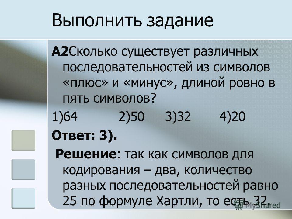 A2Сколько существует различных последовательностей из символов «плюс» и «минус», длиной ровно в пять символов? 1)64 2)50 3)32 4)20 Ответ: 3). Решение: так как символов для кодирования – два, количество разных последовательностей равно 25 по формуле Х