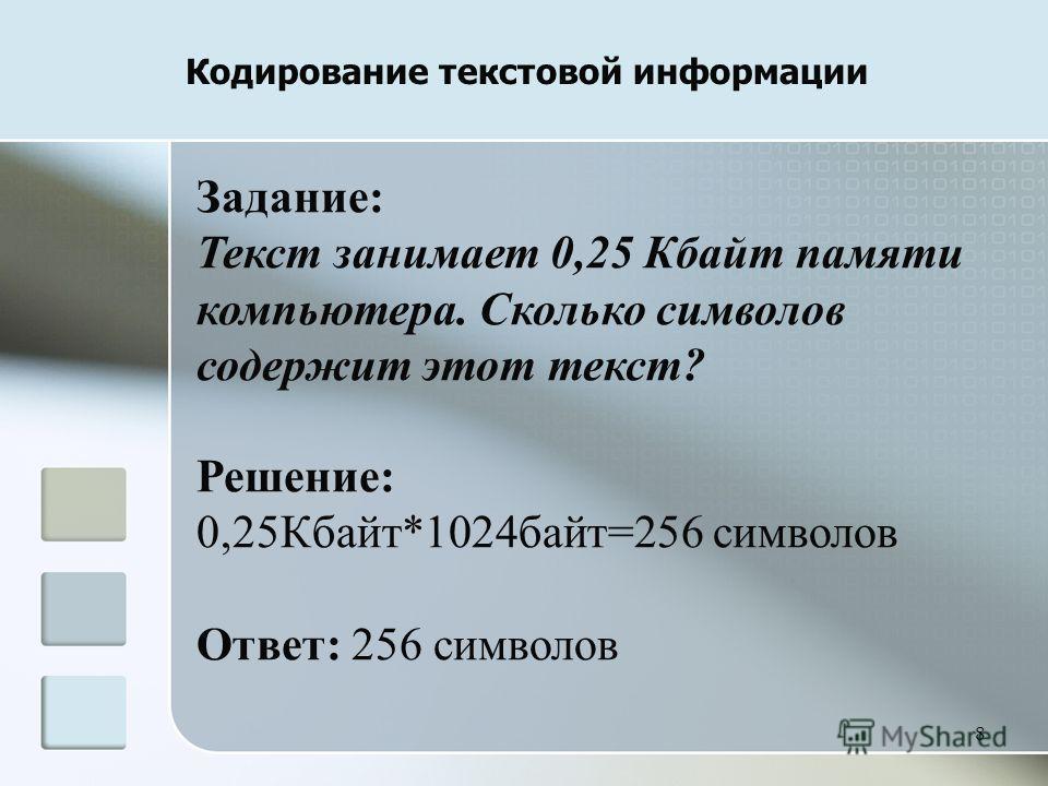 8 Кодирование текстовой информации Задание: Текст занимает 0,25 Кбайт памяти компьютера. Сколько символов содержит этот текст? Решение: 0,25Кбайт*1024 байт=256 символов Ответ: 256 символов