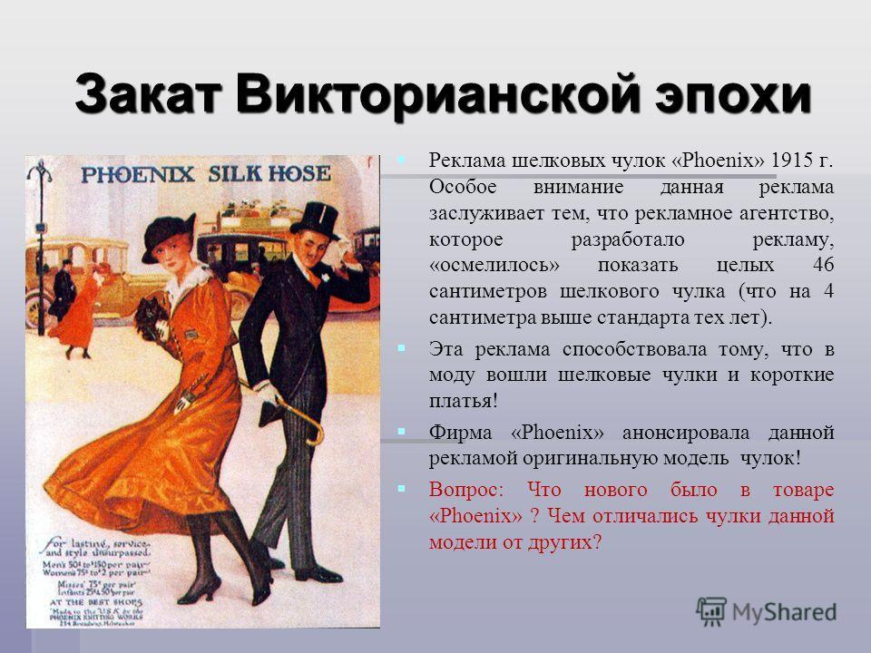 Закат Викторианской эпохи Реклама шелковых чулок «Phoenix» 1915 г. Особое внимание данная реклама заслуживает тем, что рекламное агентство, которое разработало рекламу, « осмелилось » показать целых 46 сантиметров шелкового чулка ( что на 4 сантиметр
