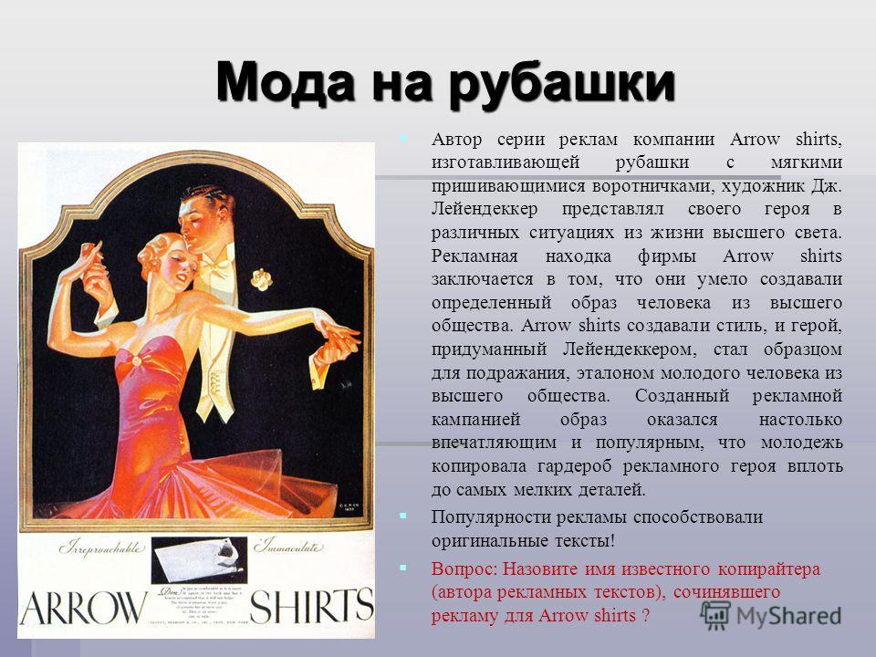 Мода на рубашки Автор серии реклам компании Arrow shirts, изготавливающей рубашки с мягкими пришивающимися воротничками, художник Дж. Лейендеккер представлял своего героя в различных ситуациях из жизни высшего света. Рекламная находка фирмы Arrow shi