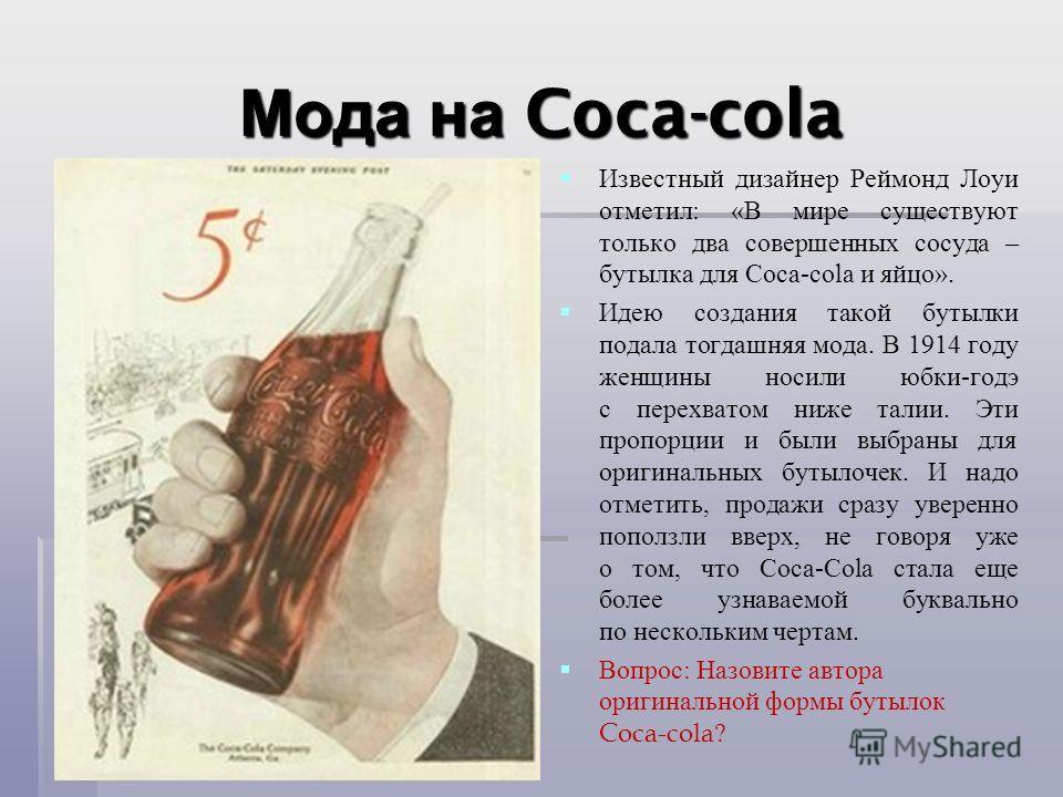 Мода на Coca-cola Известный дизайнер Реймонд Лоуи отметил : « В мире существуют только два совершенных сосуда – бутылка для Coca-cola и яйцо ». Идею создания такой бутылки подала тогдашняя мода. В 1914 году женщины носили юбки - годе с перехватом ниж