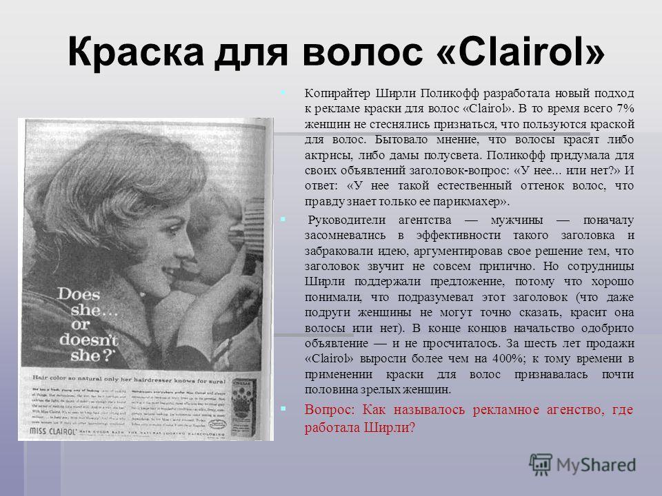 Краска для волос «Clairol» Копирайтер Ширли Поликофф разработала новый подход к рекламе краски для волос «Clairol». В то время всего 7% женщин не стеснялись признаться, что пользуются краской для волос. Бытовало мнение, что волосы красят либо актрисы