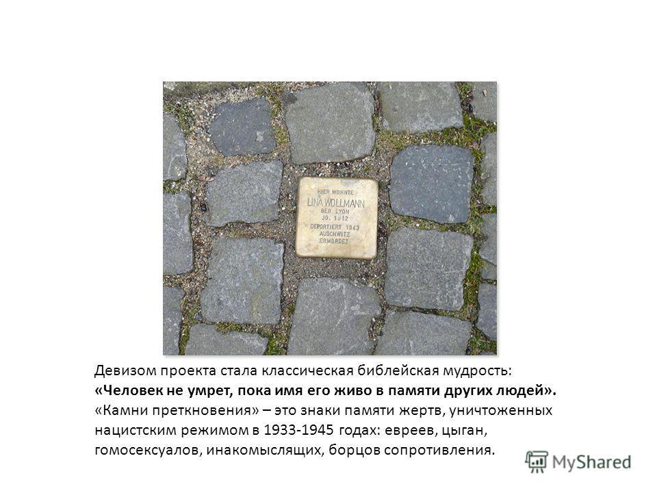 Девизом проекта стала классическая библейская мудрость: «Человек не умрет, пока имя его живо в памяти других людей». «Камни преткновения» – это знаки памяти жертв, уничтоженных нацистским режимом в 1933-1945 годах: евреев, цыган, гомосексуалов, инако