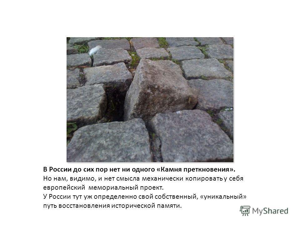 В России до сих пор нет ни одного «Камня преткновения». Но нам, видимо, и нет смысла механически копировать у себя европейский мемориальный проект. У России тут уж определенно свой собственный, «уникальный» путь восстановления исторической памяти.