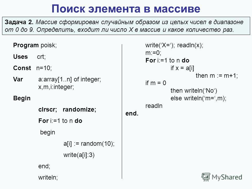 Поиск элемента в массиве Program poisk; Uses crt; Const n=10; Vara:array[1..n] of integer; x,m,i:integer; Begin clrscr; randomize; For i:=1 to n do begin a[i] := random(10); write(a[i]:3) end; writeln; write(X=); readln(x); m:=0; For i:=1 to n do if