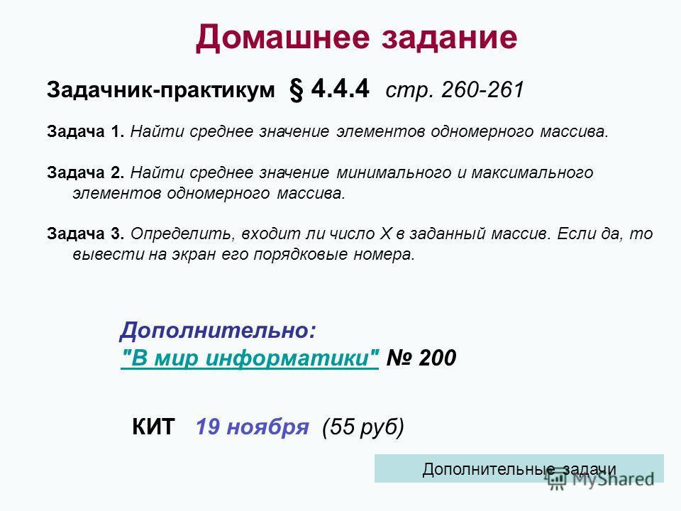 Домашнее задание Задачник-практикум § 4.4.4 стр. 260-261 Задача 1. Найти среднее значение элементов одномерного массива. Задача 2. Найти среднее значение минимального и максимального элементов одномерного массива. Задача 3. Определить, входит ли числ