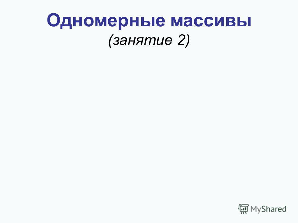 Одномерные массивы (занятие 2)