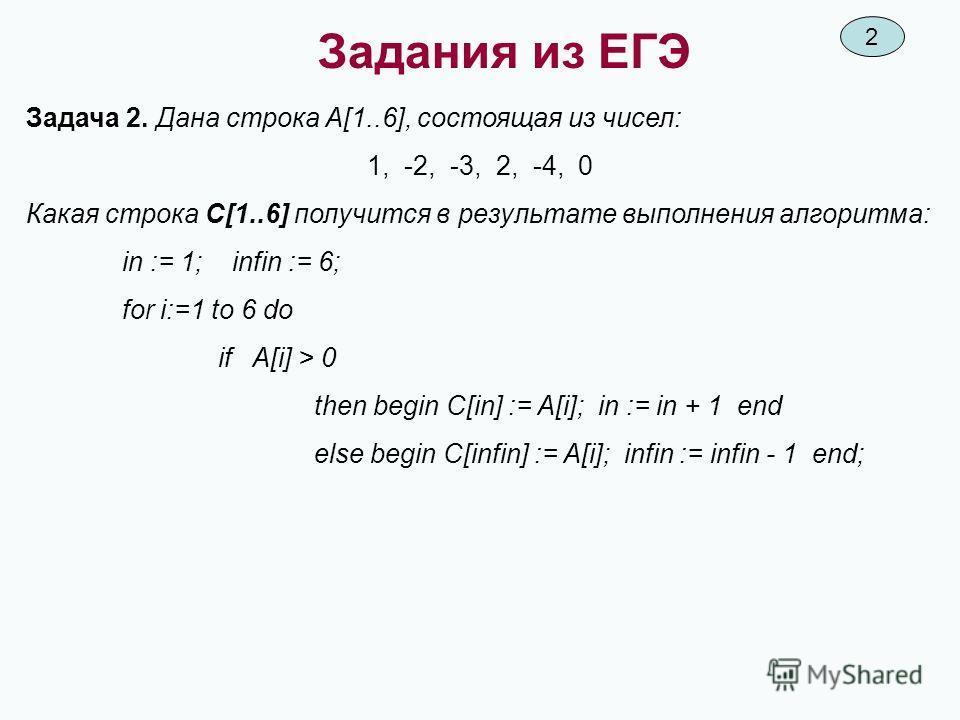 Задания из ЕГЭ Задача 2. Дана строка A[1..6], состоящая из чисел: 1, -2, -3, 2, -4, 0 Какая строка C[1..6] получится в результате выполнения алгоритма: in := 1; infin := 6; for i:=1 to 6 do if A[i] > 0 then begin C[in] := A[i]; in := in + 1 end else