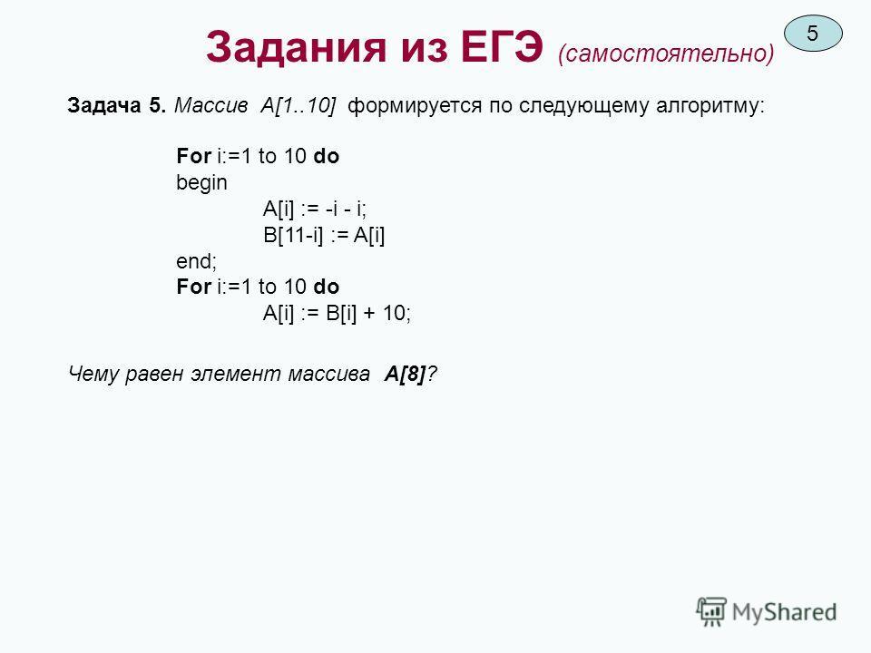 Задания из ЕГЭ (самостоятельно) Задача 5. Массив A[1..10] формируется по следующему алгоритму: For i:=1 to 10 do begin A[i] := -i - i; B[11-i] := A[i] end; For i:=1 to 10 do A[i] := B[i] + 10; Чему равен элемент массива A[8]? 5