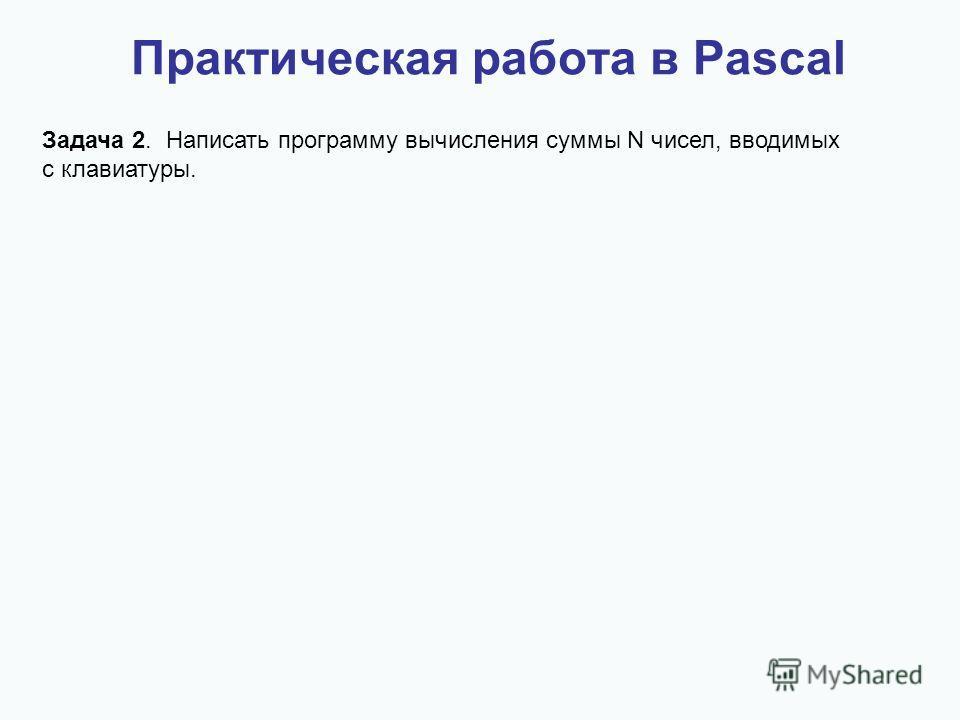 Практическая работа в Pascal Задача 2. Написать программу вычисления суммы N чисел, вводимых с клавиатуры.
