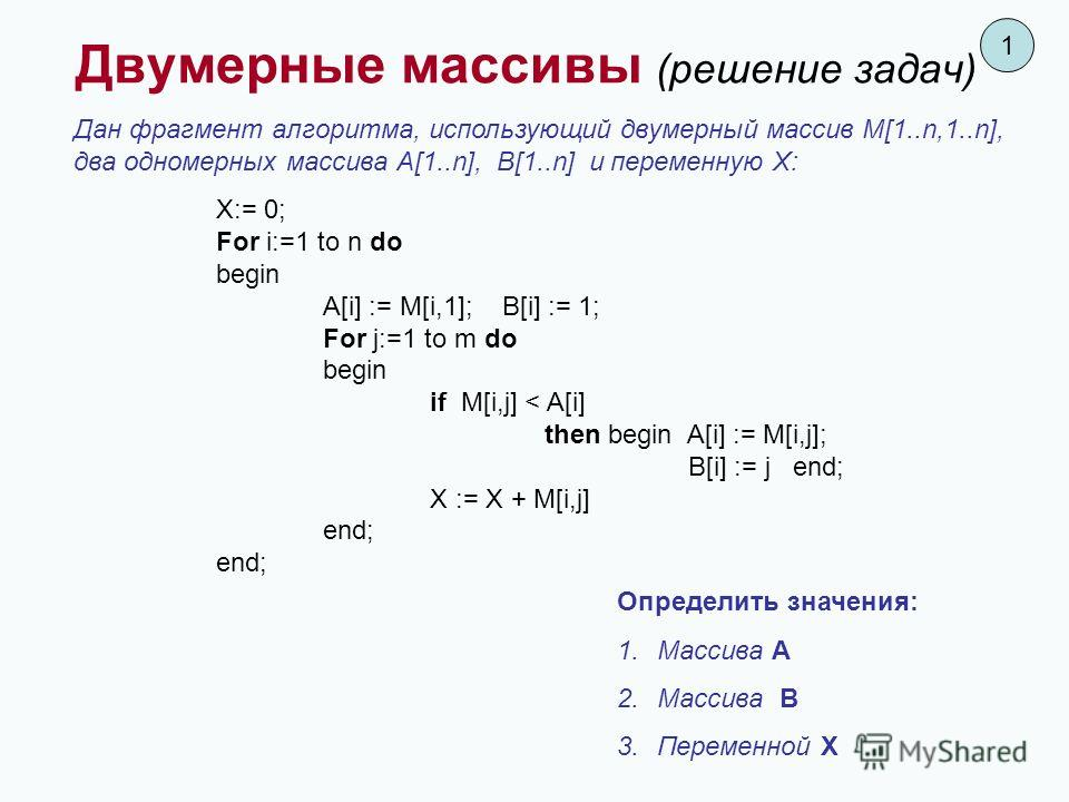 Дан фрагмент алгоритма, использующий двумерный массив M[1..n,1..n], два одномерных массива А[1..n], В[1..n] и переменную X: X:= 0; For i:=1 to n do begin A[i] := M[i,1]; B[i] := 1; For j:=1 to m do begin if M[i,j] < A[i] then begin A[i] := M[i,j]; B[
