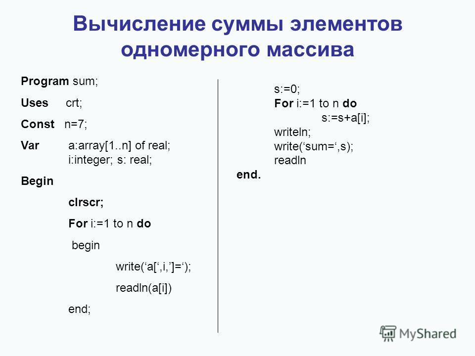 Вычисление суммы элементов одномерного массива Program sum; Uses crt; Const n=7; Vara:array[1..n] of real; i:integer; s: real; Begin clrscr; For i:=1 to n do begin write(a[,i,]=); readln(a[i]) end; s:=0; For i:=1 to n do s:=s+a[i]; writeln; write(sum
