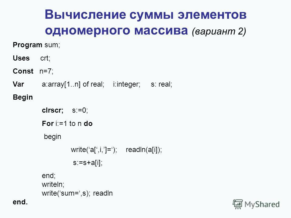 Вычисление суммы элементов одномерного массива (вариант 2) Program sum; Uses crt; Const n=7; Vara:array[1..n] of real; i:integer; s: real; Begin clrscr; s:=0; For i:=1 to n do begin write(a[,i,]=); readln(a[i]); s:=s+a[i]; end; writeln; write(sum=,s)