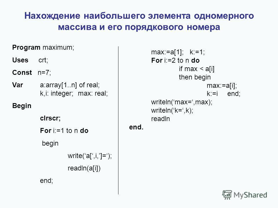 Нахождение наибольшего элемента одномерного массива и его порядкового номера Program maximum; Uses crt; Const n=7; Vara:array[1..n] of real; k,i: integer; max: real; Begin clrscr; For i:=1 to n do begin write(a[,i,]=); readln(a[i]) end; max:=a[1]; k: