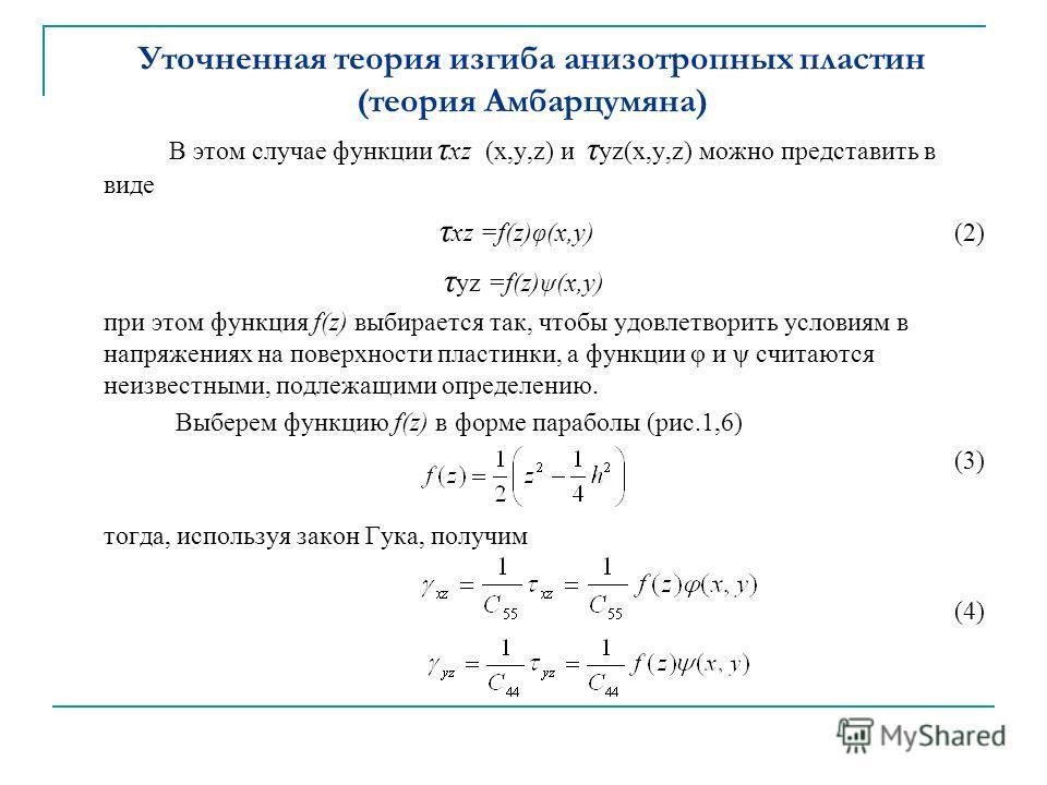 Уточненная теория изгиба анизотропных пластин (теория Амбарцумяна) В этом случае функции τ хz (x,y,z) и τ yz(x,y,z) можно представить в виде τ хz =f(z)φ(x,y) (2) τ yz =f(z)ψ(x,y) при этом функция f(z) выбирается так, чтобы удовлетворить условиям в на