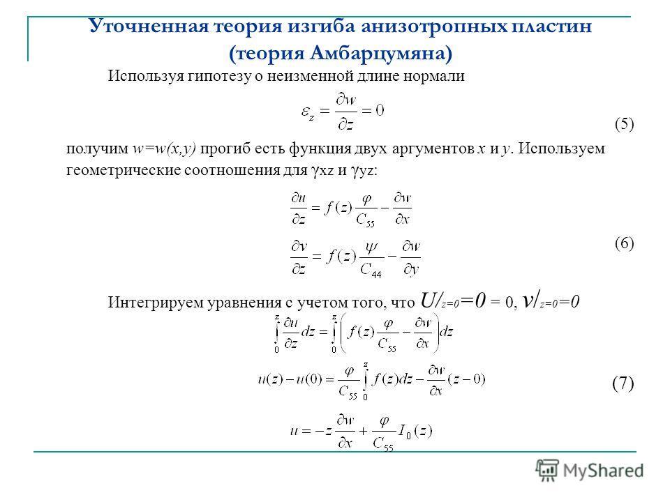 Уточненная теория изгиба анизотропных пластин (теория Амбарцумяна) Используя гипотезу о неизменной длине нормали (5) получим w=w(x,y) прогиб есть функция двух аргументов х и у. Используем геометрические соотношения для γ xz и γ yz : (6) Интегрируем у
