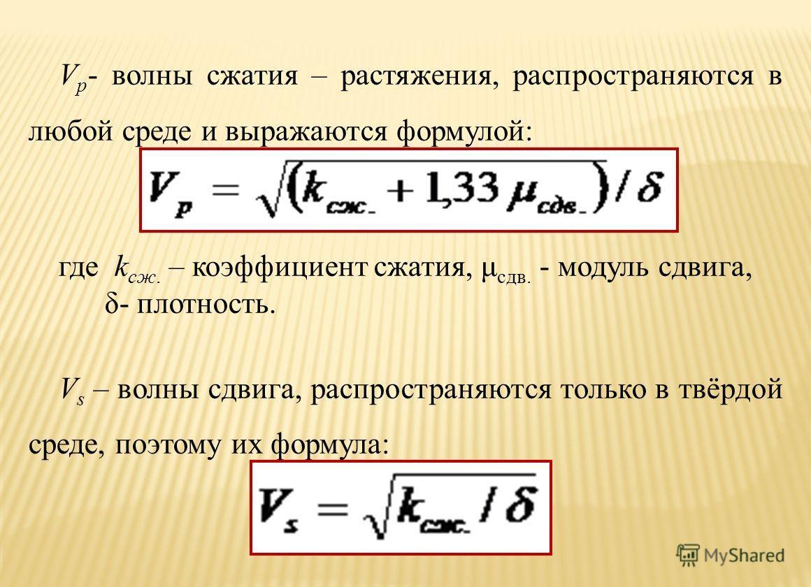 V p - волны сжатия – растяжения, распространяются в любой среде и выражаются формулой:, где k cж. – коэффициент сжатия, μ сдв. - модуль сдвига, δ- плотность. V s – волны сдвига, распространяются только в твёрдой среде, поэтому их формула: