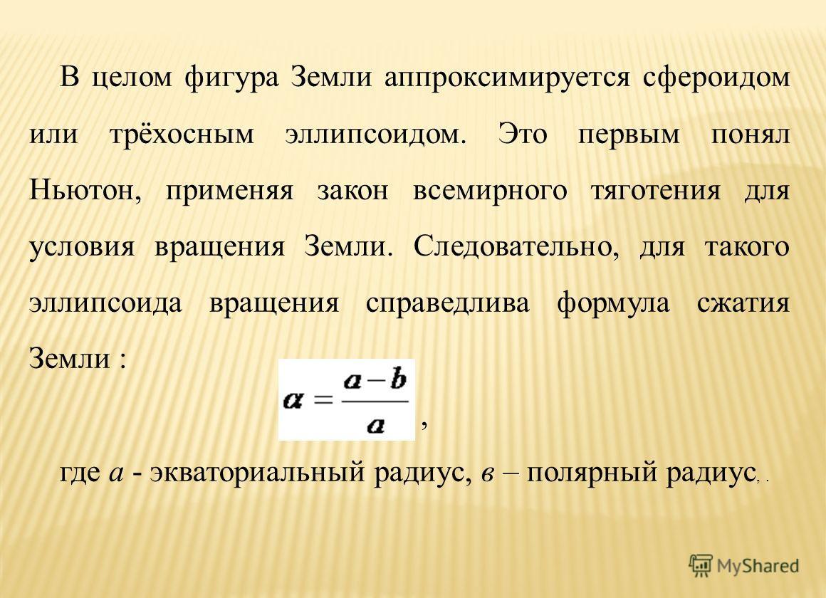 В целом фигура Земли аппроксимируется сфероидом или трёхосным эллипсоидом. Это первым понял Ньютон, применяя закон всемирного тяготения для условия вращения Земли. Следовательно, для такого эллипсоида вращения справедлива формула сжатия Земли :, где