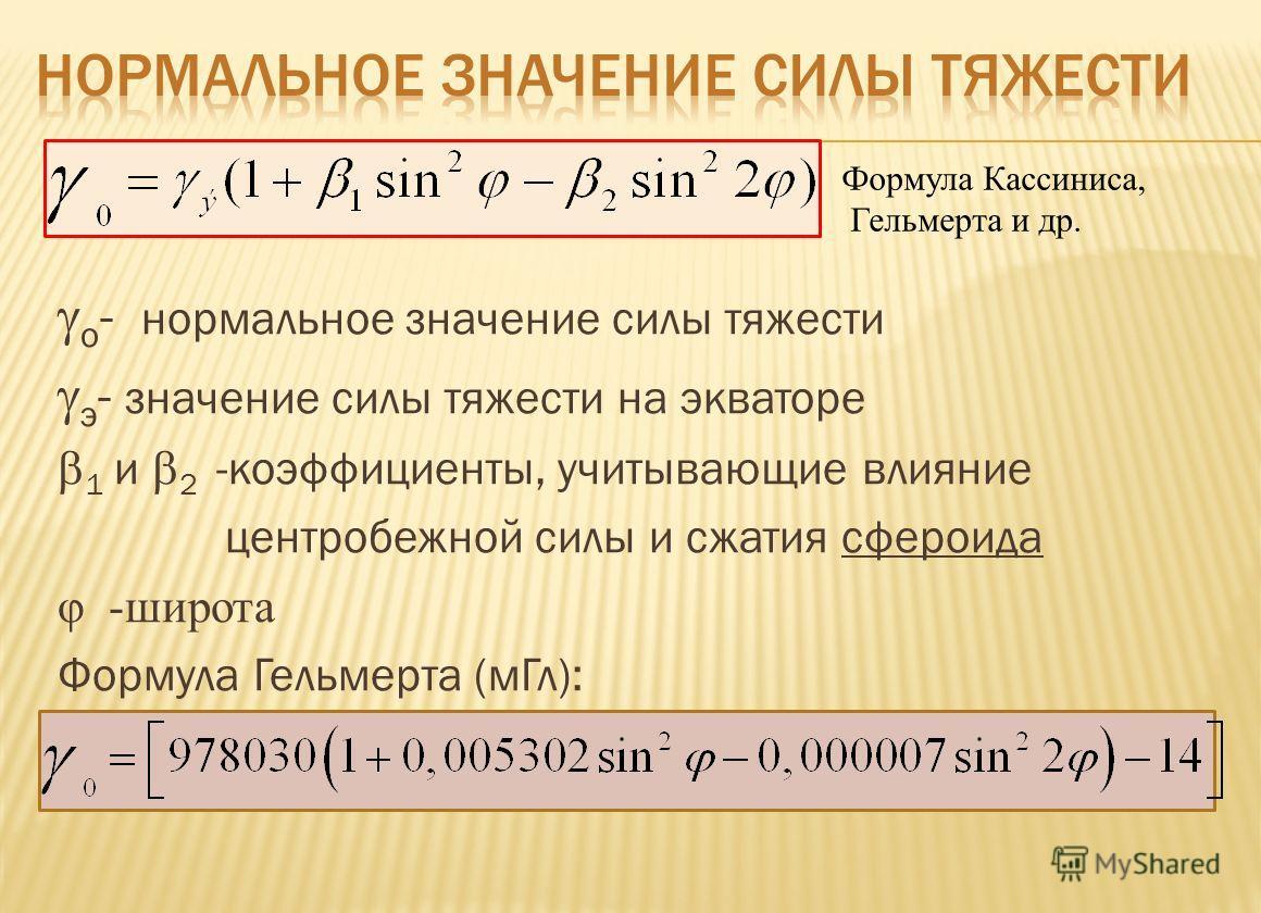 o - нормальное значение силы тяжести э - значение силы тяжести на экваторе 1 и 2 -коэффициенты, учитывающие влияние центробежной силы и сжатия сфероида φ -широта Формула Гельмерта (м Гл): Формула Кассиниса, Гельмерта и др.