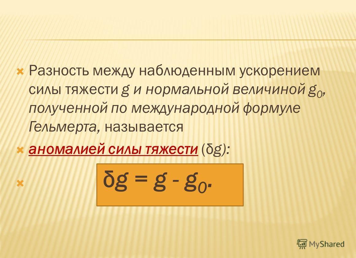 Разность между наблюденным ускорением силы тяжести g и нормальной величиной g 0, полученной по международной формуле Гельмерта, называется аномалией силы тяжести (δg): δg = g - g 0.