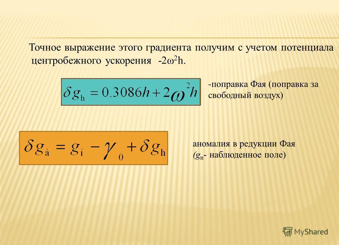 -поправка Фая (поправка за свободный воздух) аномалия в редукции Фая (g н - наблюденное поле) Точное выражение этого градиента получим с учетом потенциала центробежного ускорения -2ω 2 h.