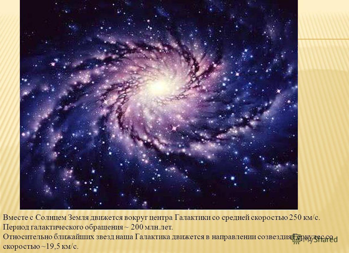 Вместе с Солнцем Земля движется вокруг центра Галактики со средней скоростью 250 км/с. Период галактического обращения ~ 200 млн.лет. Относительно ближайших звезд наша Галактика движется в направлении созвездия Геркулес со скоростью ~19,5 км/с.