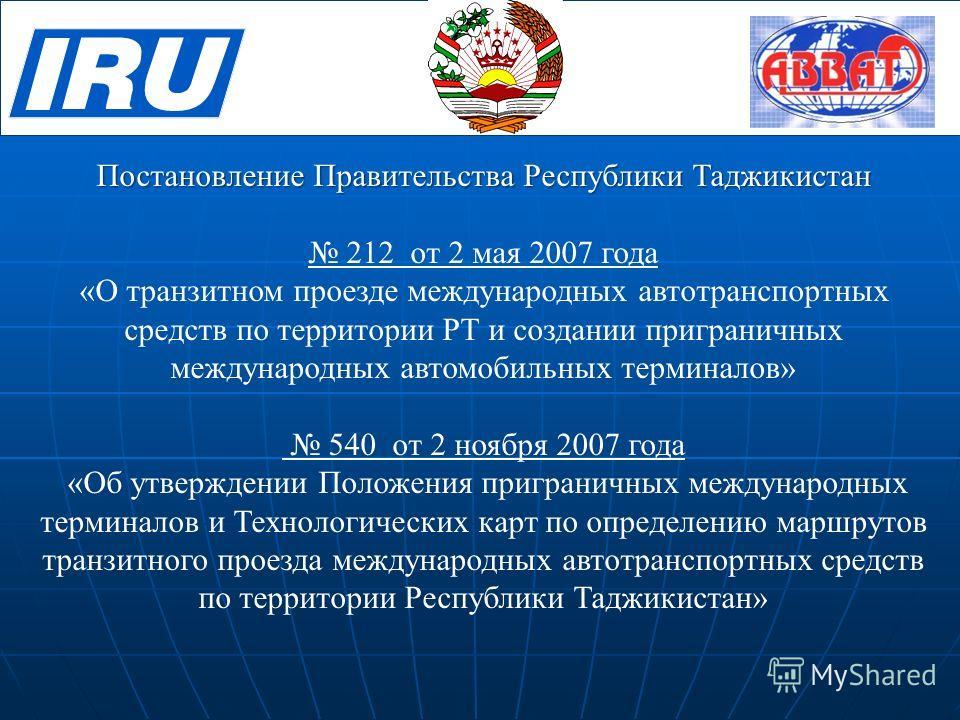 Постановление Правительства Республики Таджикистан 212 от 2 мая 2007 года «О транзитном проезде международных автотранспортных средств по территории РТ и создании приграничных международных автомобильных терминалов» 540 от 2 ноября 2007 года «Об утве