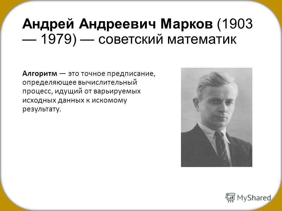 Андрей Андреевич Марков (1903 1979) советский математик Алгоритм это точное предписание, определяющее вычислительный процесс, идущий от варьируемых исходных данных к искомому результату.