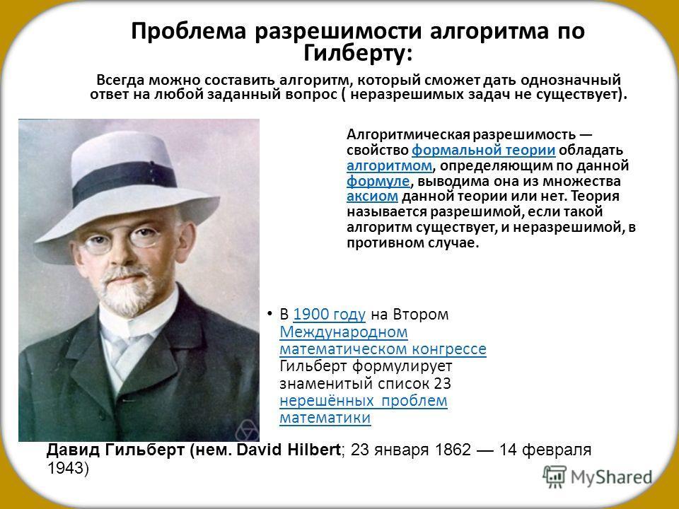 Дави́д Ги́альберт (нем. David Hilbert; 23 января 1862 14 февраля 1943) Проблема разрешимости алгоритма по Гилберту: Всегда можно составить алгоритм, который сможет дать однозначный ответ на любой заданный вопрос ( неразрешимых задач не существует). А