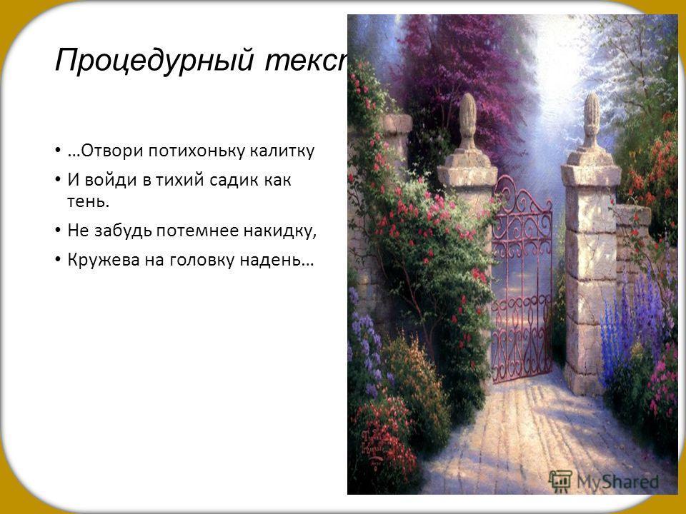 Процедурный текст …Отвори потихоньку калитку И войди в тихий садик как тень. Не забудь потемнее накидку, Кружева на головку надень…