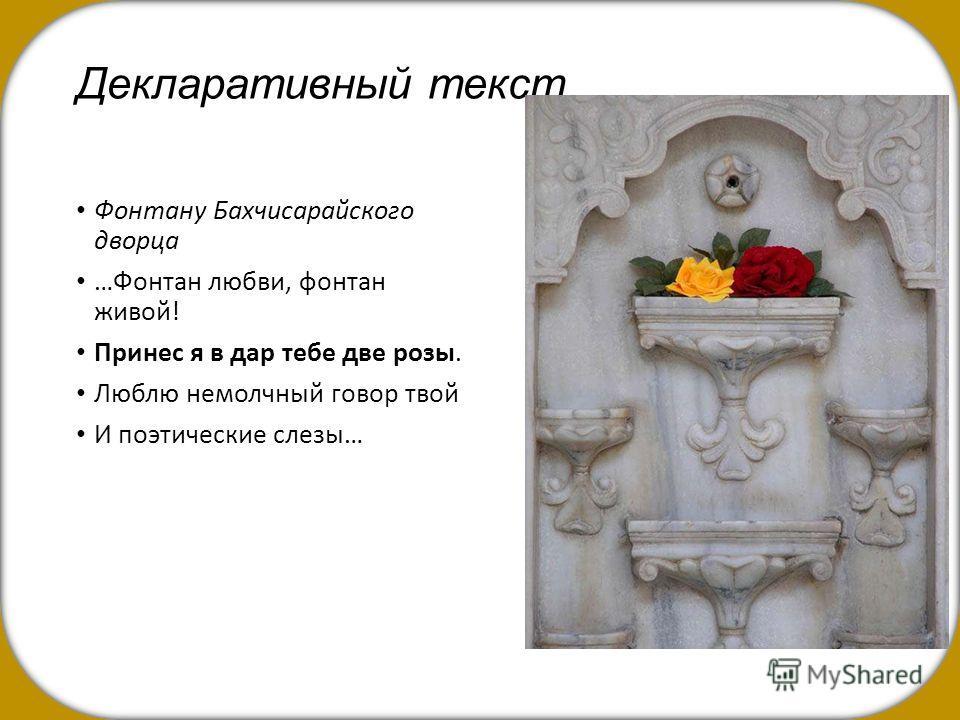 Декларативный текст Фонтану Бахчисарайского дворца …Фонтан любви, фонтан живой! Принес я в дар тебе две розы. Люблю немолчный говор твой И поэтические слезы…