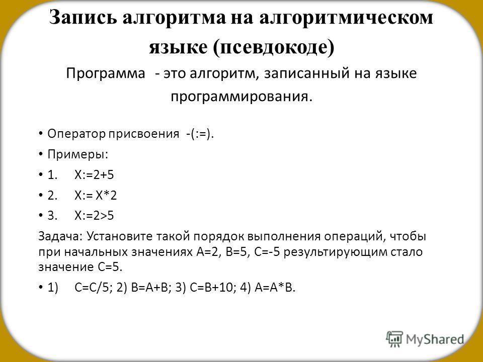 Запись алгоритма на алгоритмическом языке (псевдокоде) Программа - это алгоритм, записанный на языке программирования. Оператор присвоения -(:=). Примеры: 1.Х:=2+5 2.Х:= Х*2 3.Х:=2>5 Задача: Установите такой порядок выполнения операций, чтобы при нач