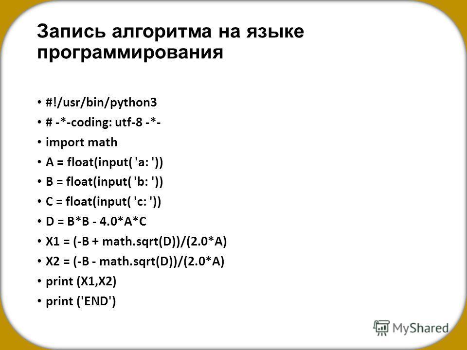 Запись алгоритма на языке программирования #!/usr/bin/python3 # -*-coding: utf-8 -*- import math A = float(input( 'a: ')) B = float(input( 'b: ')) C = float(input( 'c: ')) D = B*B - 4.0*A*C X1 = (-B + math.sqrt(D))/(2.0*A) X2 = (-B - math.sqrt(D))/(2
