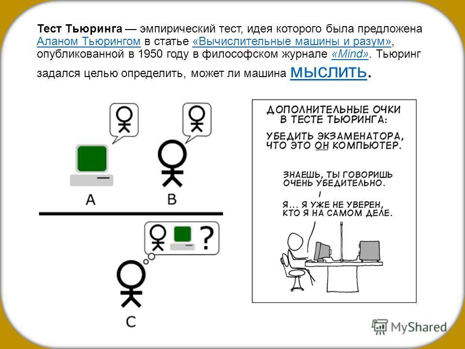 Тест Тьюринга эмпирический тест, идея которого была предложена Аланом Тьюрингом в статье «Вычислительные машины и разум», опубликованной в 1950 году в философском журнале «Mind». Тьюринг задался целью определить, может ли машина мыслить. Аланом Тьюри