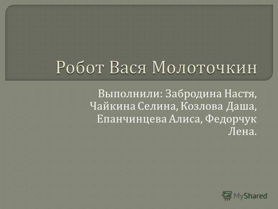 Выполнили : Забродина Настя, Чайкина Селина, Козлова Даша, Епанчинцева Алиса, Федорчук Лена.