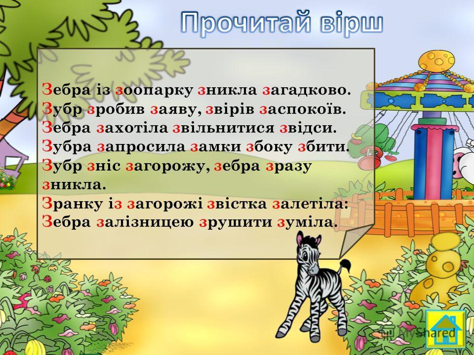 Зебра із зоопарку зникла загадка во. Зубр зробив заявку, звірів заспокоїв. Зебра захотіла звільнитися звідси. Зубра запросила замки сбоку збити. Зубр зніс загорожу, зебра зразу зникла. Зранку із загорожі звістка залетіла: Зебра залізницею зрушити зум