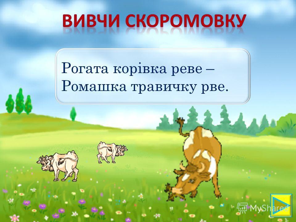 Рогата корівка реве – Ромашка травинку рве.
