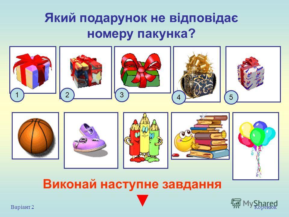 Який подарунок не відповідає номеру пакунка? 1 54 23 Коренюк Варіант 2 Виконай на ступне завдання