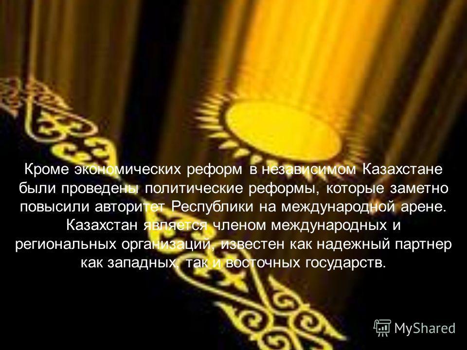Кроме экономических реформ в независимом Казахстане были проведены политические реформы, которые заметно повысили авторитет Республики на международной арене. Казахстан является членом международных и региональных организаций, известен как надежный п