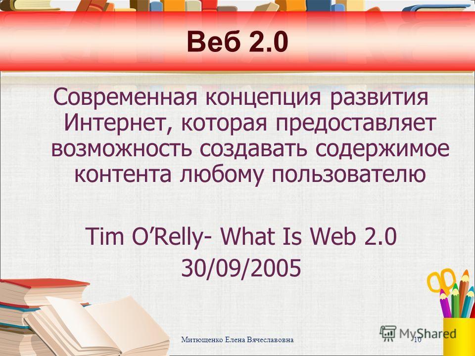 Митющенко Елена Вячеславовна 10 Веб 2.0 Современная концепция развития Интернет, которая предоставляет возможность создавать содержимое контента любому пользователю Tim ORelly- What Is Web 2.0 30/09/2005