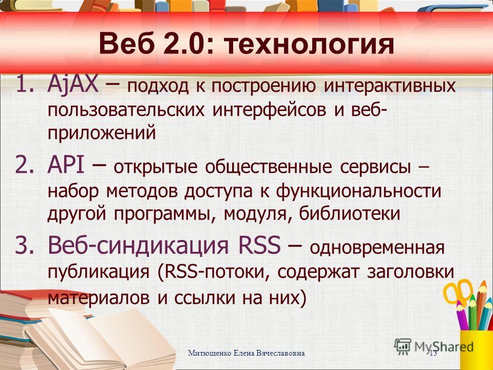Митющенко Елена Вячеславовна 13 Веб 2.0: технология 1. AjAX – подход к построению интерактивных пользовательских интерфейсов и веб- приложений 2. API – открытые общественные сервисы – набор методов доступа к функциональности другой программы, модуля,
