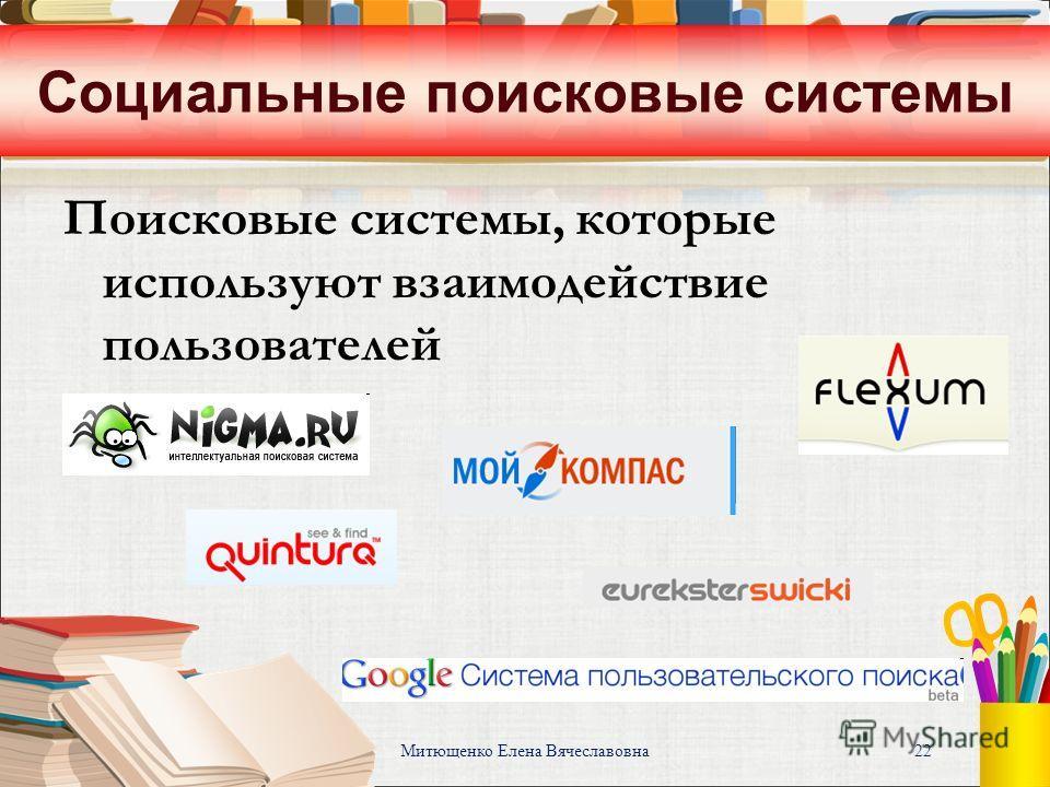Митющенко Елена Вячеславовна 22 Социальные поисковые системы Поисковые системы, которые используют взаимодействие пользователей