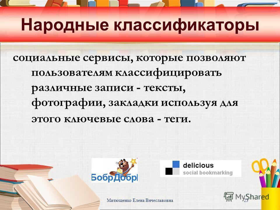 Митющенко Елена Вячеславовна 23 Народные классификаторы социальные сервисы, которые позволяют пользователям классифицировать различные записи - тексты, фотографии, закладки используя для этого ключевые слова - теги.
