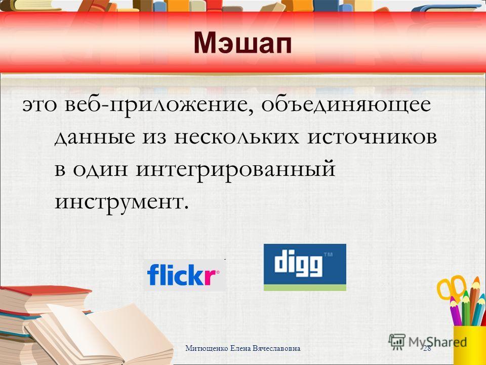 Митющенко Елена Вячеславовна 28 Мэшап это веб-приложение, объединяющее данные из нескольких источников в один интегрированный инструмент.