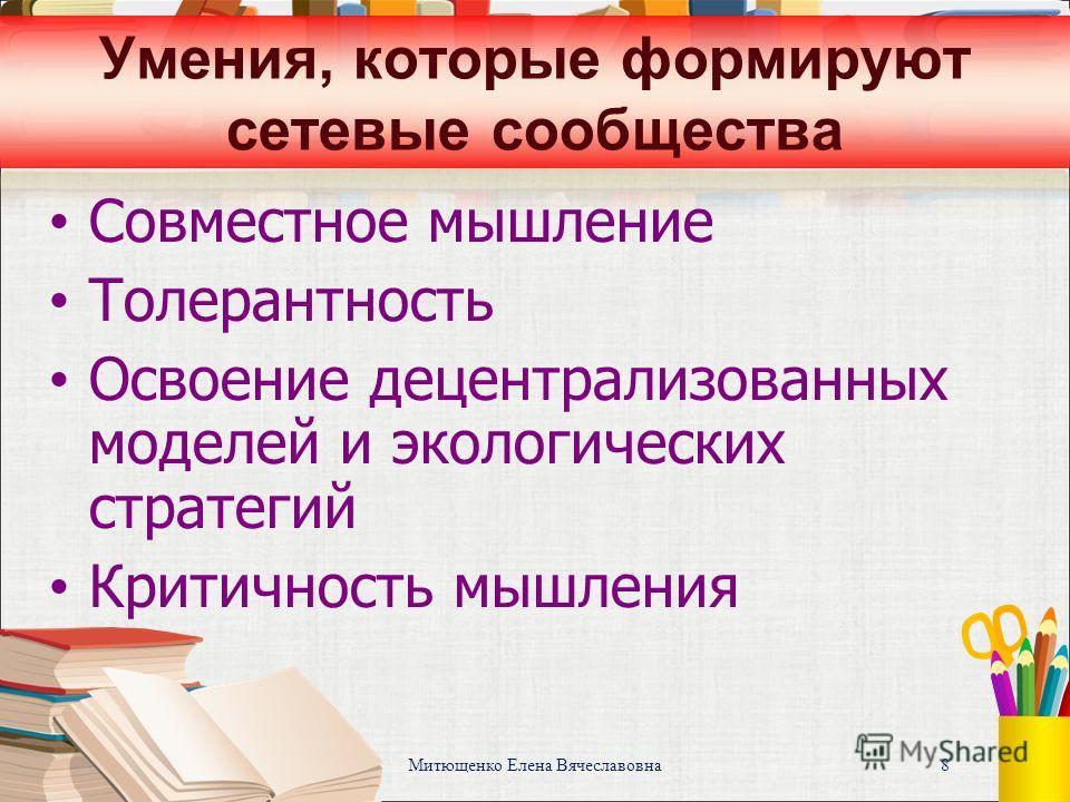 Митющенко Елена Вячеславовна 8 Умения, которые формируют сетевые сообщества Совместное мышление Толерантность Освоение децентрализованных моделей и экологических стратегий Критичность мышления