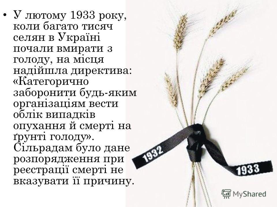 У лютому 1933 року, коли багато тысяч селян в Україні почали вмирати з голоду, на місце надійшла директива: «Категорично заборонити будь-яким організаціям вести облік випадків опухания й смерті на ґрунті голоду». Сільрадам було дане розпорядження при