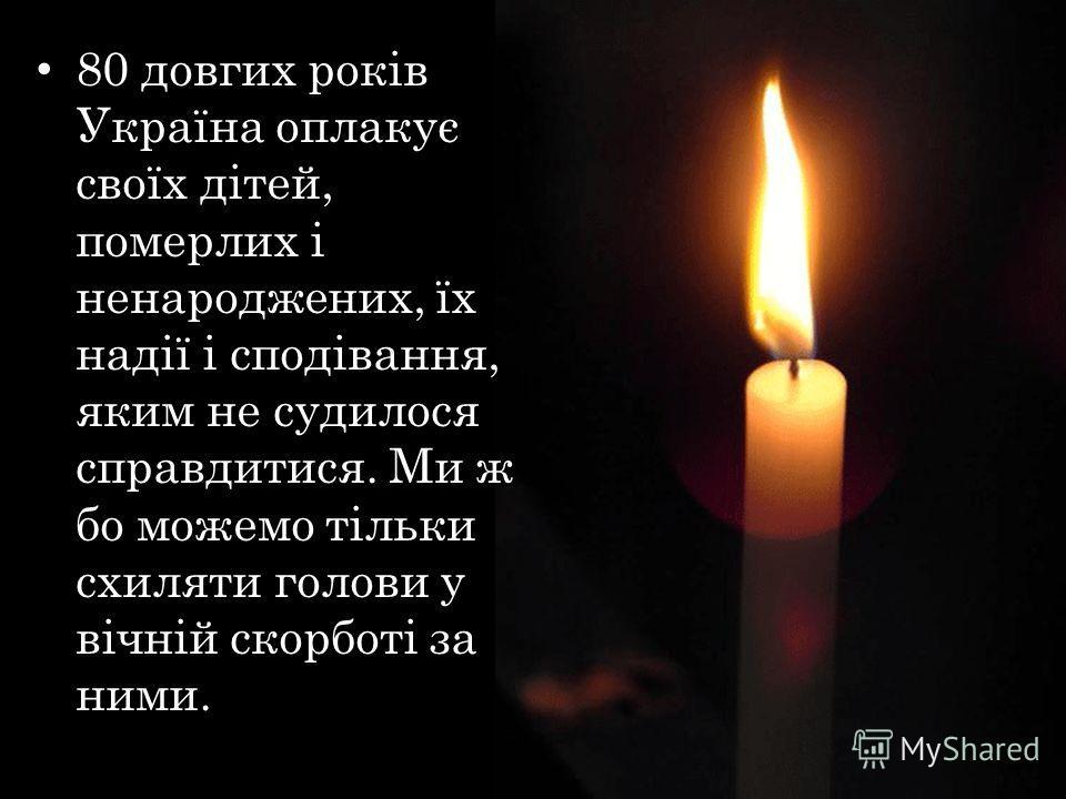 80 довгих років Україна оплакує своїх дітей, померлих і ненароджених, їх надії і сподівання, яким не судилося справдитися. Ми ж бо можем тільки схиляти голове у вічній скорботі за ними.