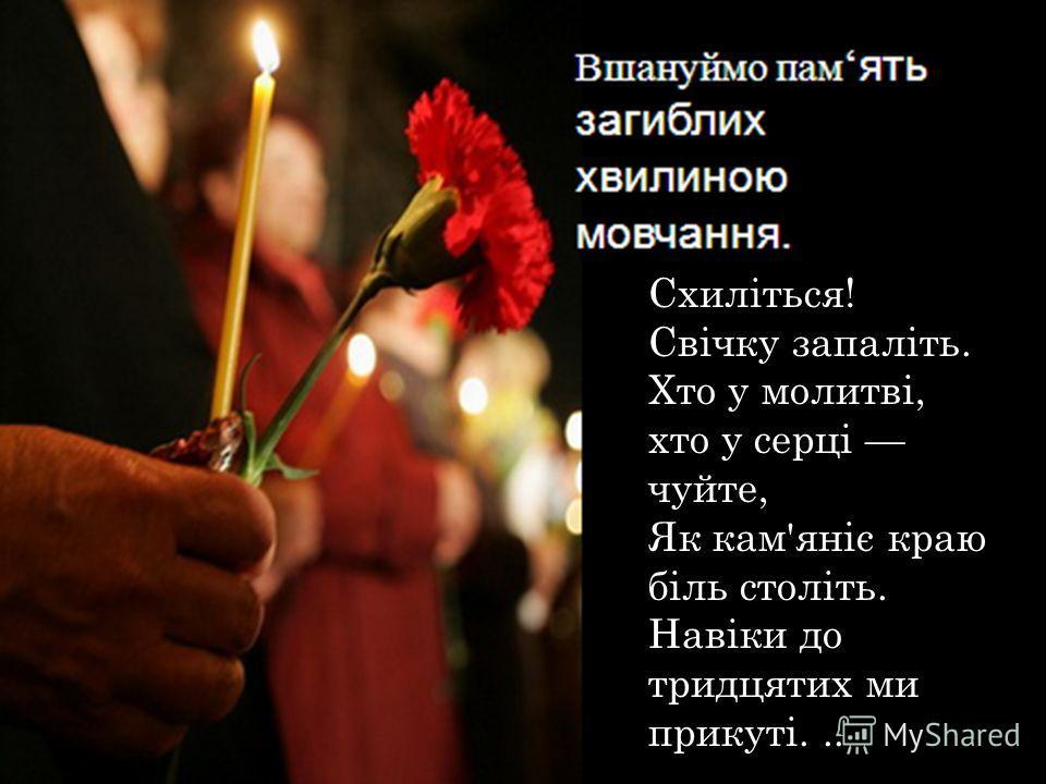 Схиліться! Свічку запаліть. Хто у молитві, кто у серці чуйте, Як кам'яніє краю біль століть. Навіки до тридцетих ми прикуті...