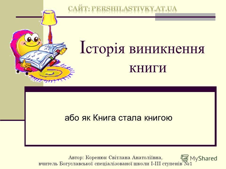 І сторія виникнення книги або як Книга стала книгою Автор: Коренюк Світлана Анатоліївна, вчитель Богуславської спеціалізованої школи І-ІІІ ступенів 1