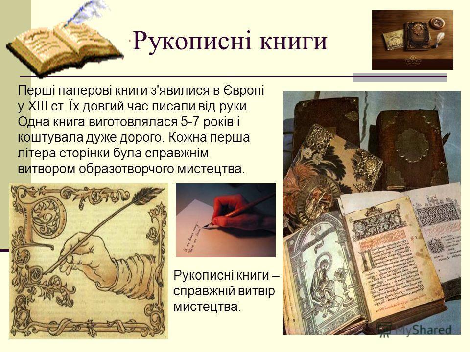 Рукописні книги Перші паперові книги з'явилися в Європі у ХІІІ ст. Їх довгий час писали від руки. Одна книга виготовлялася 5-7 років і коштувала даже дорого. Кожна перша літера сторінки бала справжнім витвором образотворчого мистецтва. Рукописні книг